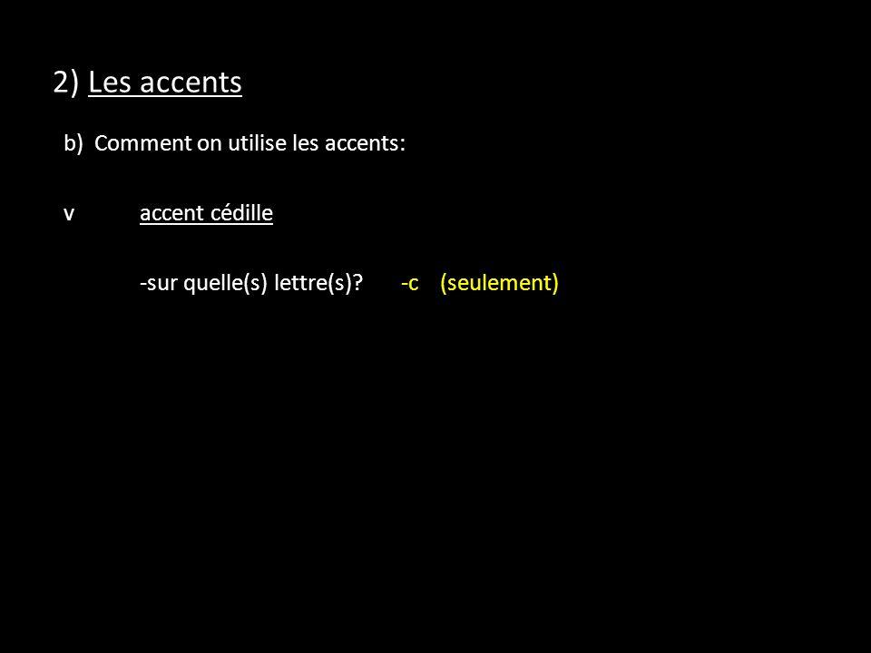 2) Les accents b) Comment on utilise les accents: v accent cédille -sur quelle(s) lettre(s).