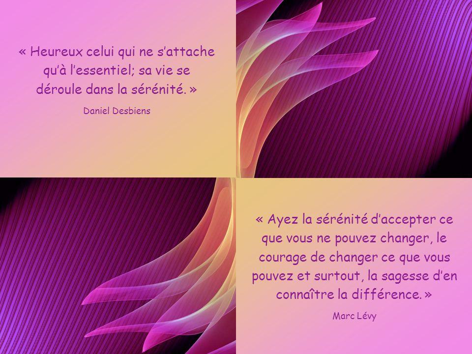 « Heureux celui qui ne s'attache qu'à l'essentiel; sa vie se déroule dans la sérénité. »