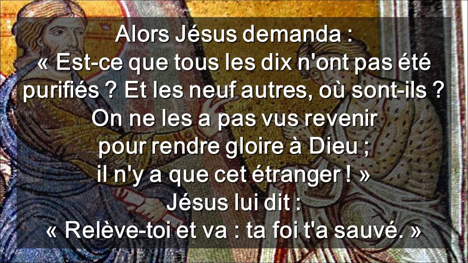 Alors Jésus demanda : « Est-ce que tous les dix n ont pas été purifiés