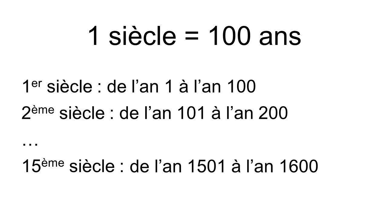 1 siècle = 100 ans 1er siècle : de l'an 1 à l'an 100