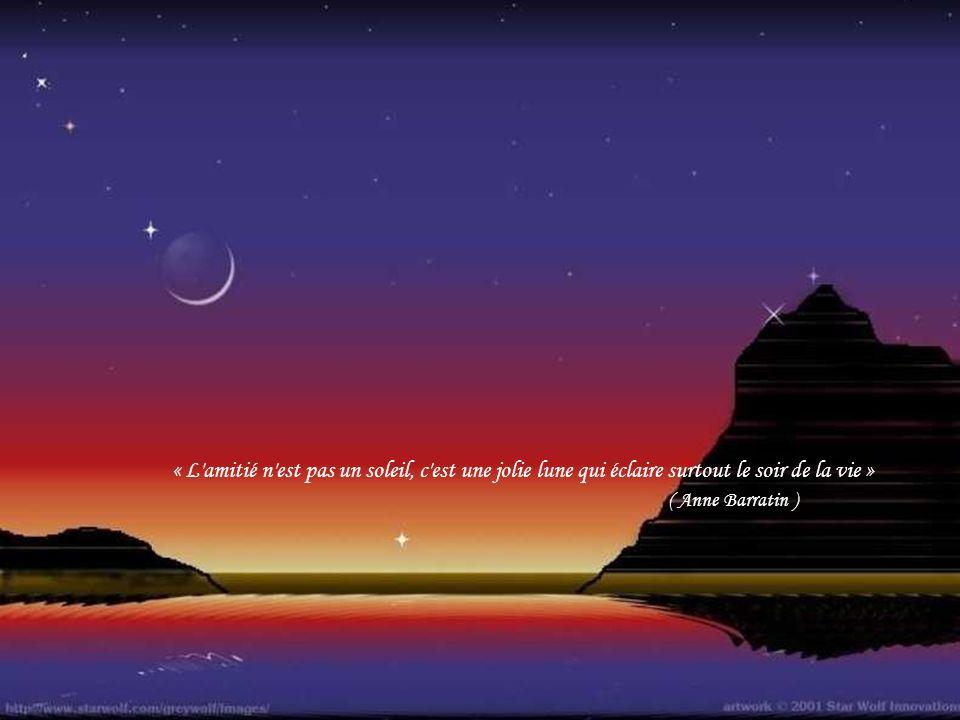 « L amitié n est pas un soleil, c est une jolie lune qui éclaire surtout le soir de la vie »
