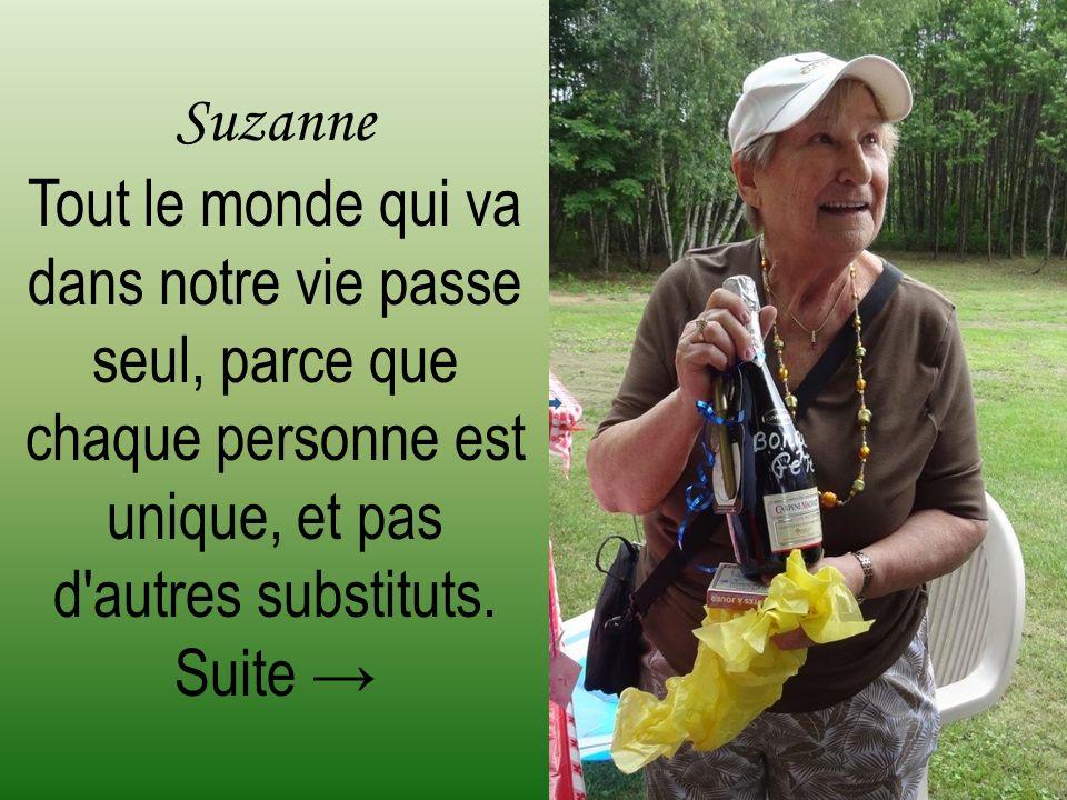 Suzanne Tout le monde qui va dans notre vie passe seul, parce que chaque personne est unique, et pas d autres substituts.