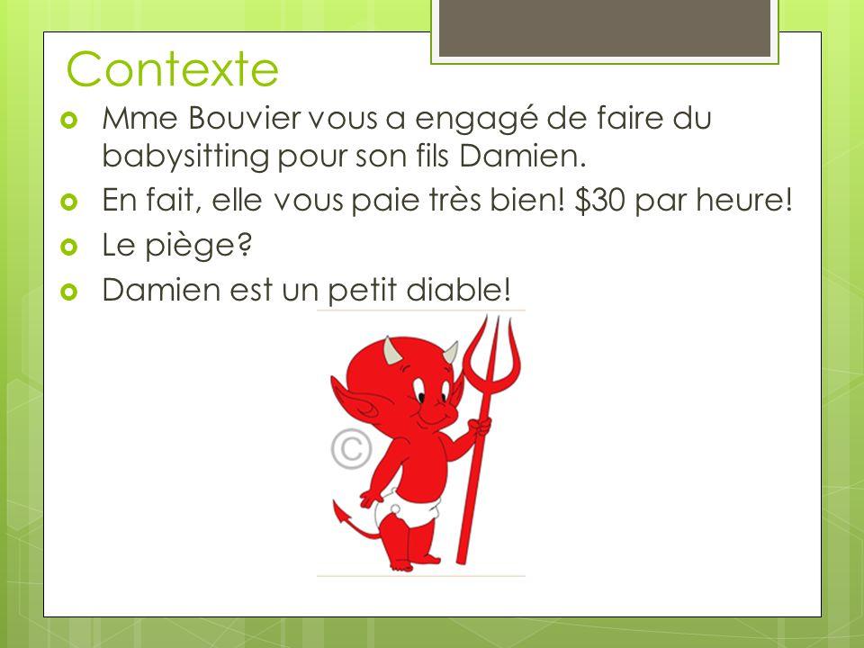 Contexte Mme Bouvier vous a engagé de faire du babysitting pour son fils Damien. En fait, elle vous paie très bien! $30 par heure!