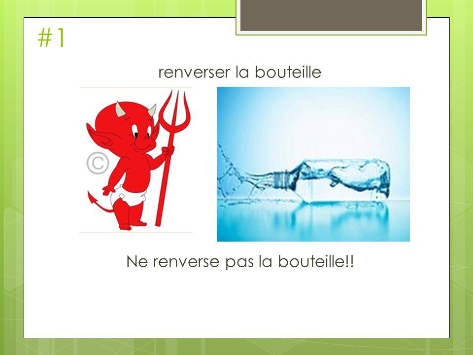 renverser la bouteille Ne renverse pas la bouteille!!