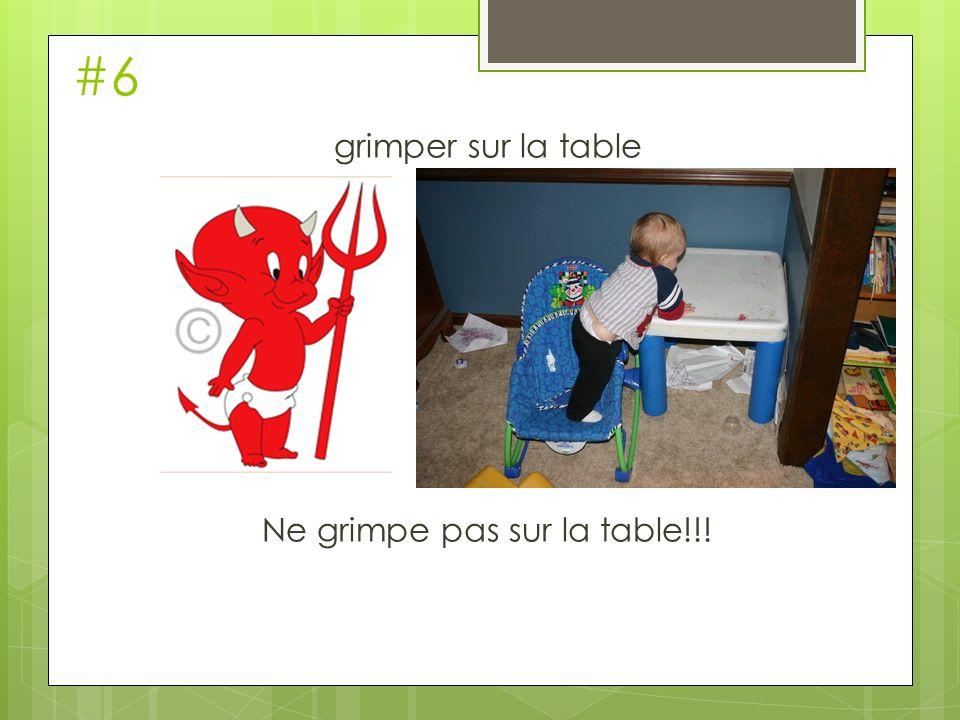 grimper sur la table Ne grimpe pas sur la table!!!