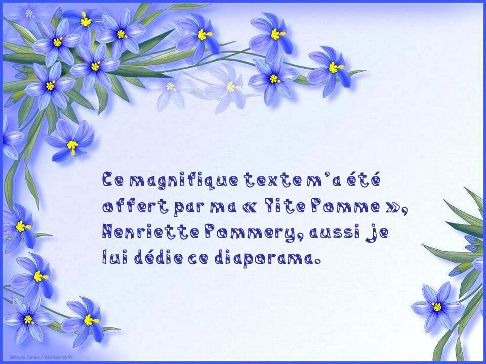 Ce magnifique texte m'a été offert par ma « Tite Pomme », Henriette Pommery, aussi je lui dédie ce diaporama.