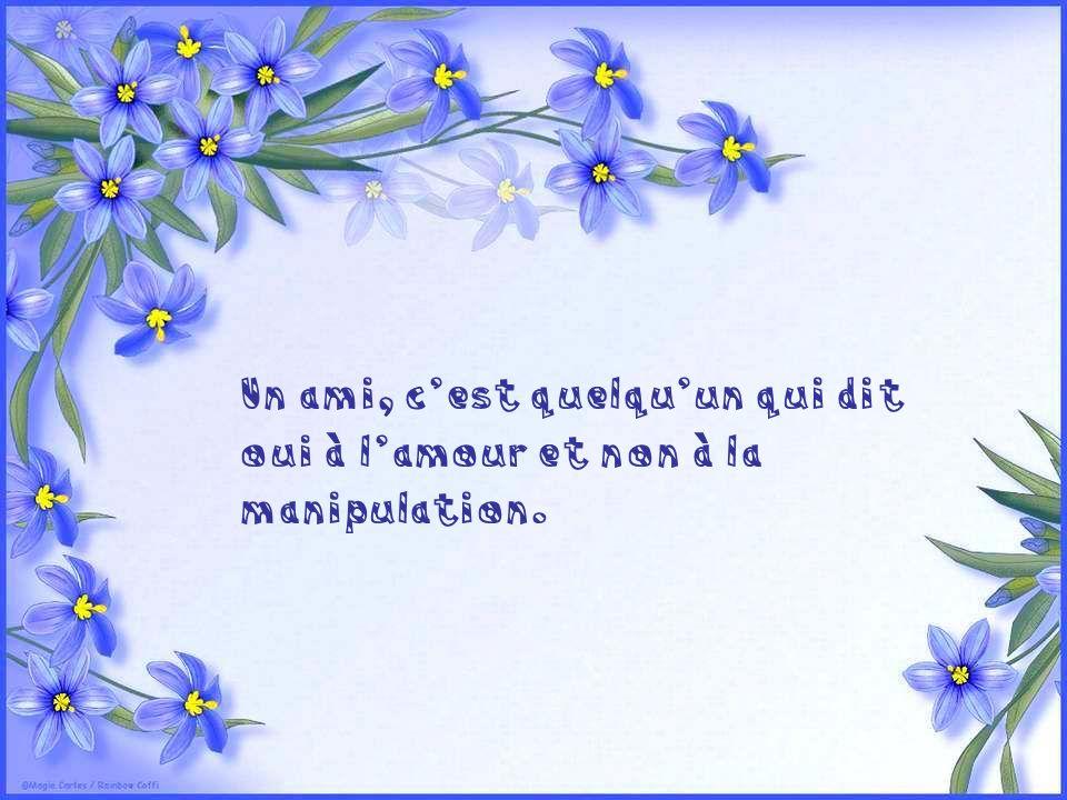 Un ami, c'est quelqu'un qui dit oui à l'amour et non à la manipulation.
