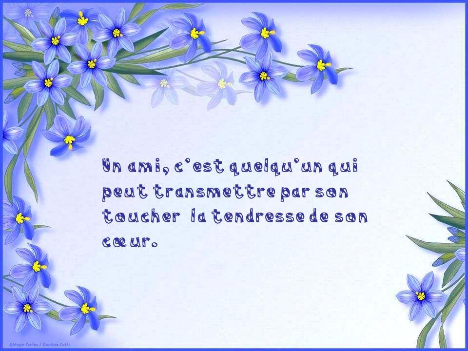 Un ami, c'est quelqu'un qui peut transmettre par son toucher la tendresse de son cœur.