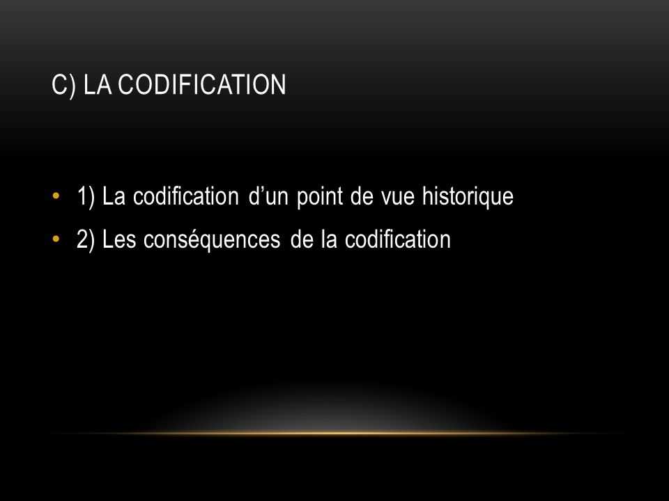 C) La codification 1) La codification d'un point de vue historique