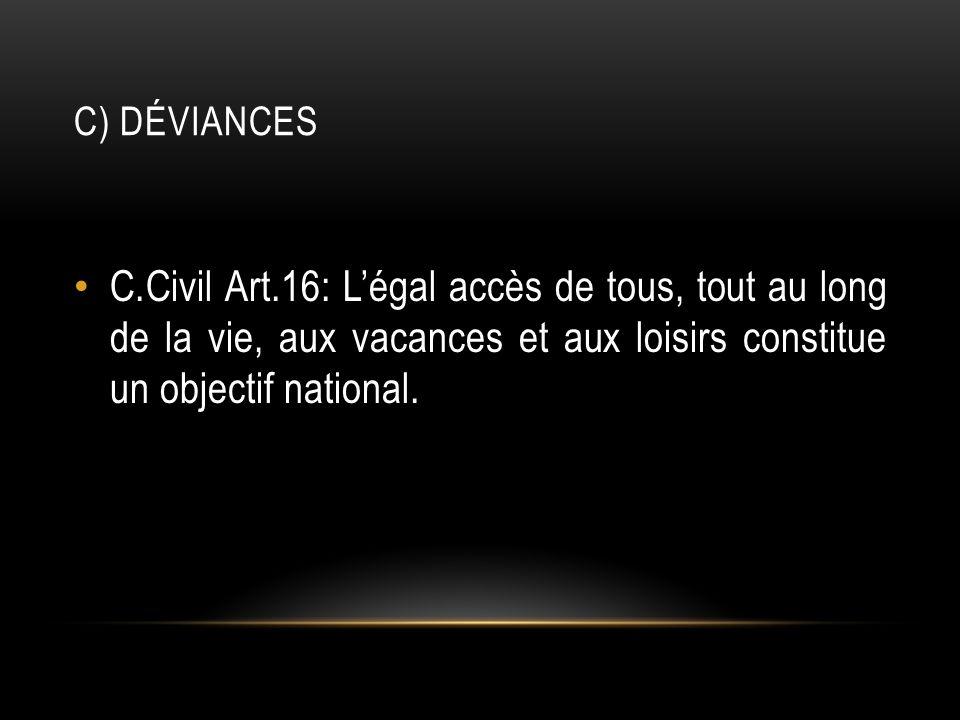 C) Déviances C.Civil Art.16: L'égal accès de tous, tout au long de la vie, aux vacances et aux loisirs constitue un objectif national.