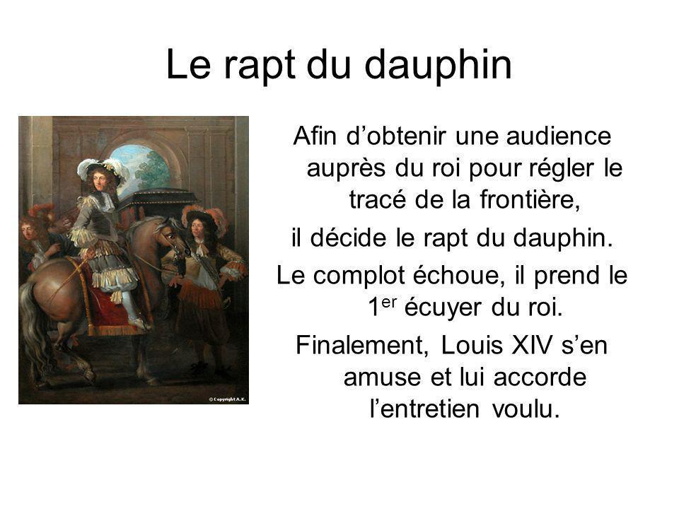 Le rapt du dauphin Afin d'obtenir une audience auprès du roi pour régler le tracé de la frontière, il décide le rapt du dauphin.