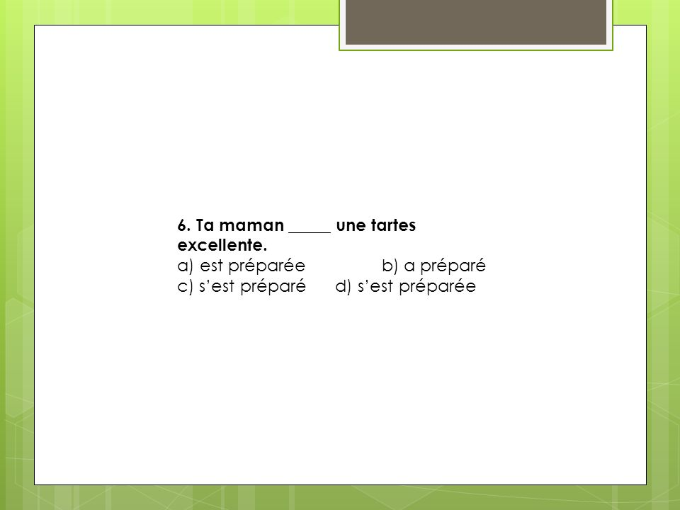 6. Ta maman _____ une tartes excellente.