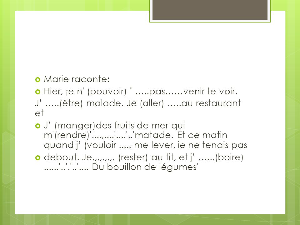 Marie raconte: Hier, ¡e n (pouvoir) …..pas……venir te voir. J' …..(être) malade. Je (aller) …..au restaurant et.