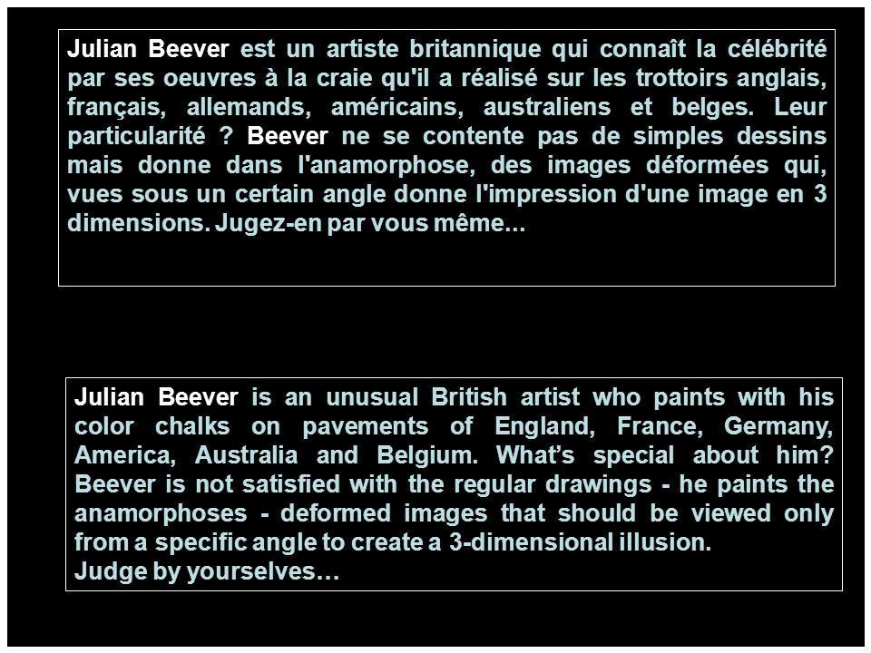 Julian Beever est un artiste britannique qui connaît la célébrité par ses oeuvres à la craie qu il a réalisé sur les trottoirs anglais, français, allemands, américains, australiens et belges. Leur particularité Beever ne se contente pas de simples dessins mais donne dans l anamorphose, des images déformées qui, vues sous un certain angle donne l impression d une image en 3 dimensions. Jugez-en par vous même...