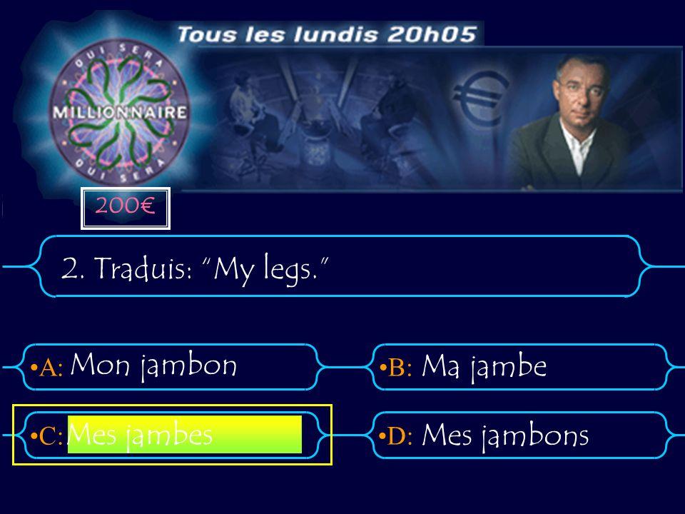 200€ 2. Traduis: My legs. Mon jambon Ma jambe Mes jambes Mes jambons