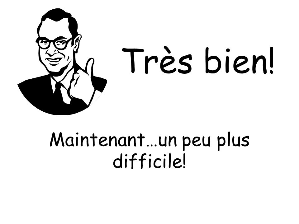 Maintenant…un peu plus difficile!
