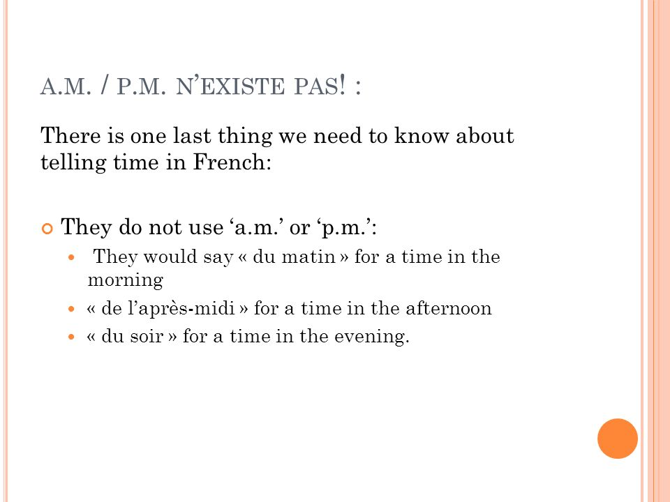 a.m. / p.m. n'existe pas! : There is one last thing we need to know about telling time in French: They do not use 'a.m.' or 'p.m.':
