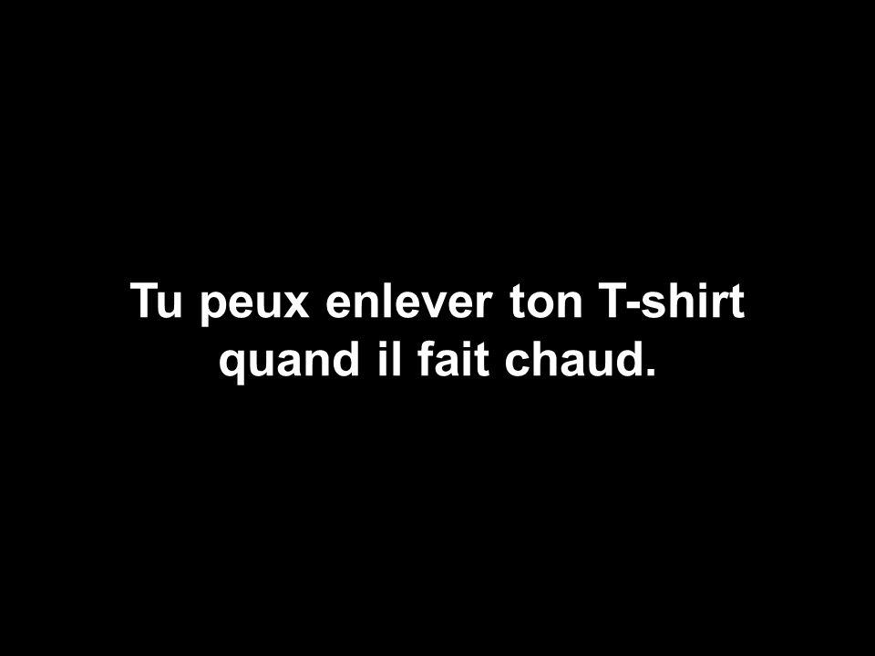 Tu peux enlever ton T-shirt