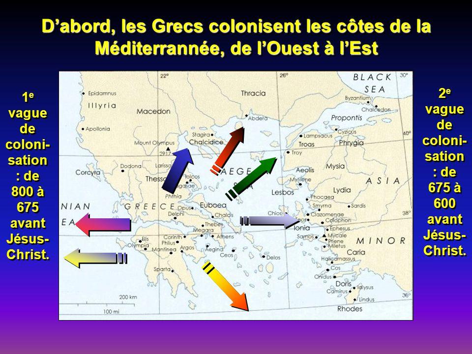 D'abord, les Grecs colonisent les côtes de la Méditerrannée, de l'Ouest à l'Est
