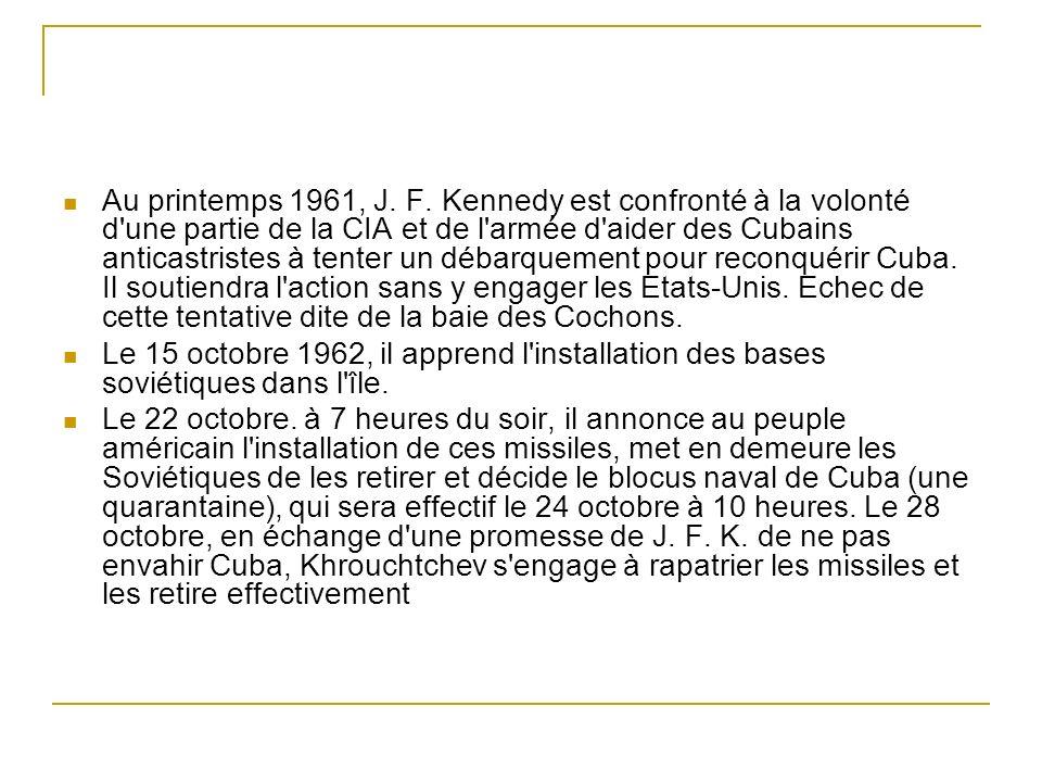 Au printemps 1961, J. F. Kennedy est confronté à la volonté d une partie de la CIA et de l armée d aider des Cubains anticastristes à tenter un débarquement pour reconquérir Cuba. Il soutiendra l action sans y engager les Etats-Unis. Echec de cette tentative dite de la baie des Cochons.