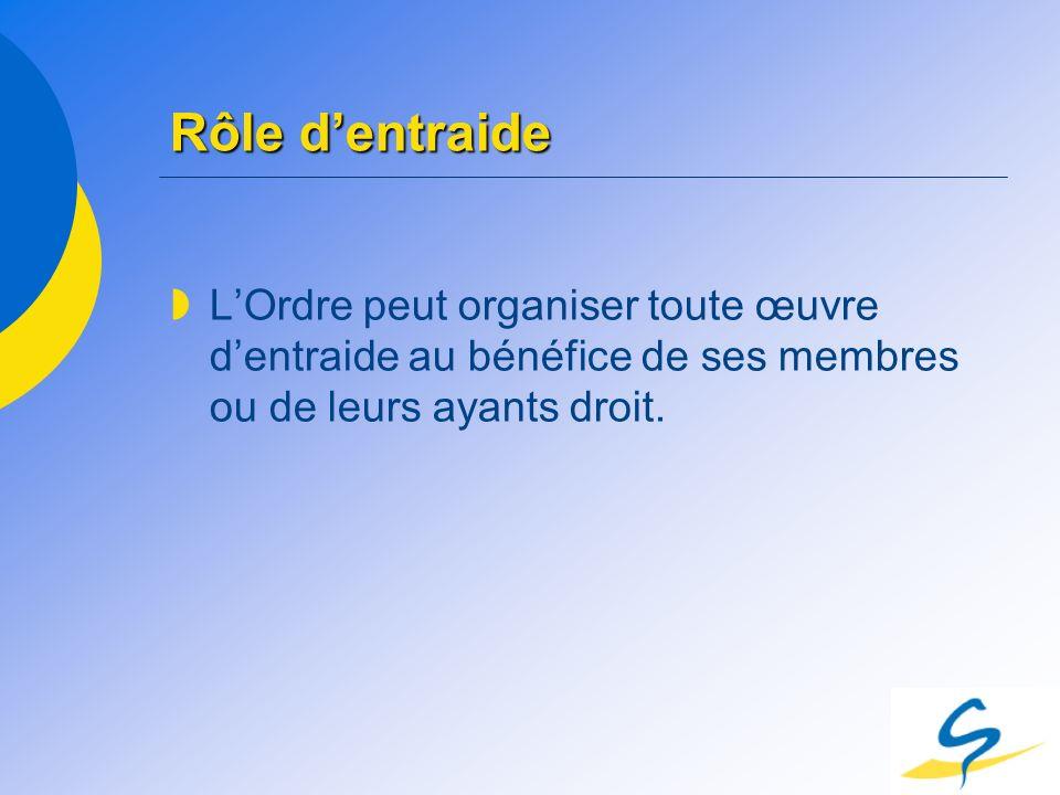Rôle d'entraide L'Ordre peut organiser toute œuvre d'entraide au bénéfice de ses membres ou de leurs ayants droit.