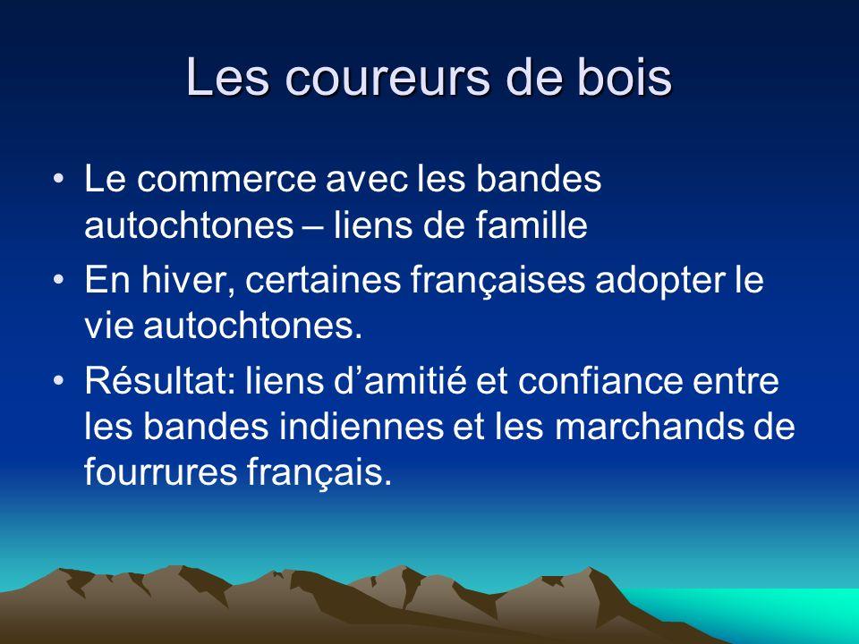 Les coureurs de bois Le commerce avec les bandes autochtones – liens de famille. En hiver, certaines françaises adopter le vie autochtones.
