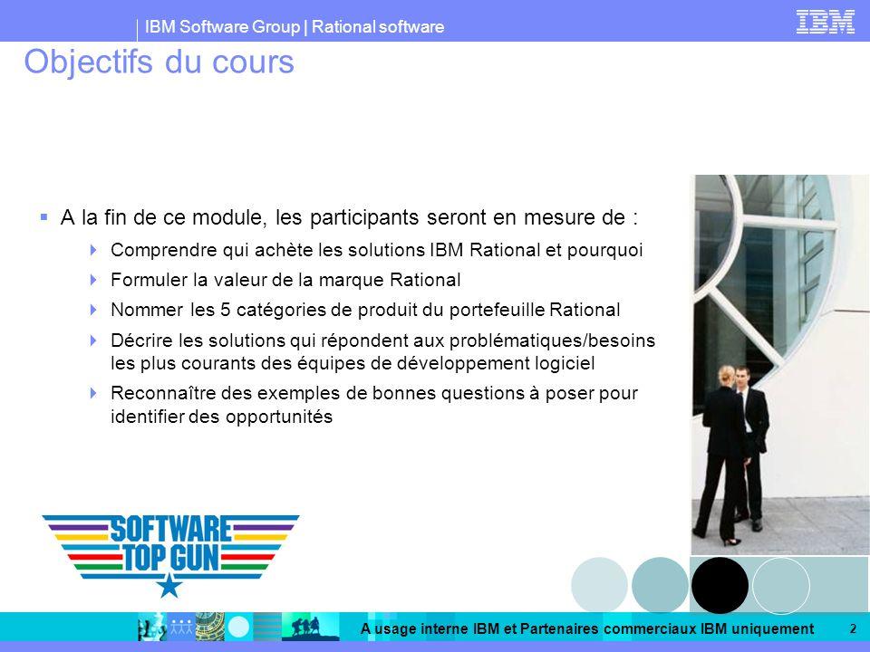 Objectifs du cours A la fin de ce module, les participants seront en mesure de : Comprendre qui achète les solutions IBM Rational et pourquoi.