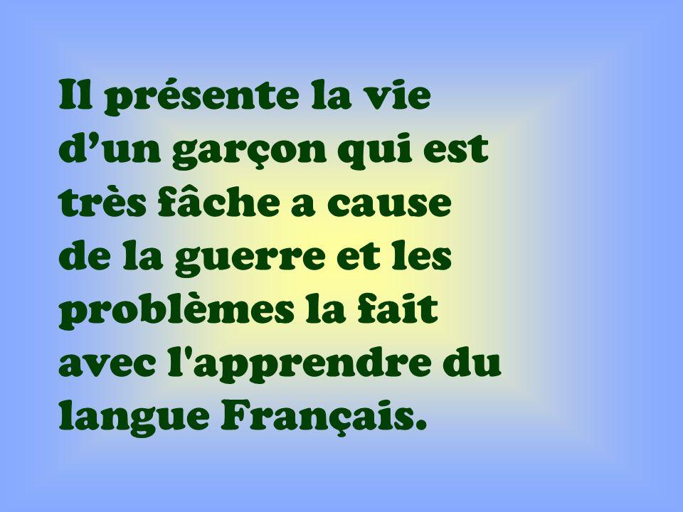 Il présente la vie d'un garçon qui est très fâche a cause de la guerre et les problèmes la fait avec l apprendre du langue Français.
