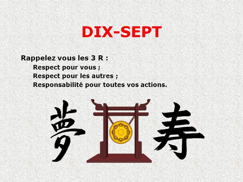 DIX-SEPT Rappelez vous les 3 R : Respect pour vous ;