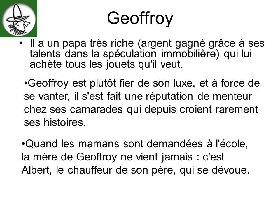 Geoffroy Il a un papa très riche (argent gagné grâce à ses talents dans la spéculation immobilière) qui lui achète tous les jouets qu il veut.