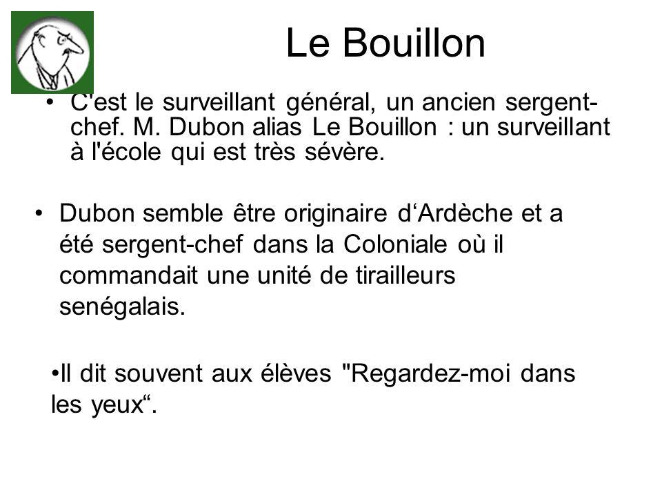 Le Bouillon C est le surveillant général, un ancien sergent-chef. M. Dubon alias Le Bouillon : un surveillant à l école qui est très sévère.