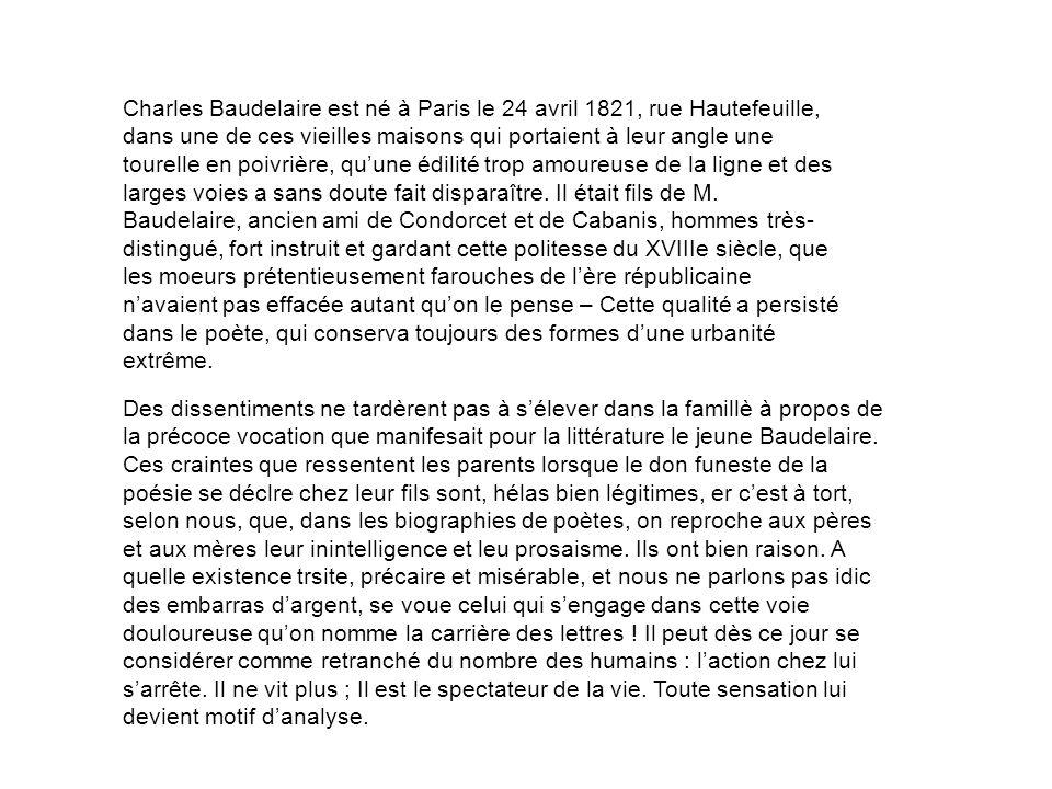 Charles Baudelaire est né à Paris le 24 avril 1821, rue Hautefeuille, dans une de ces vieilles maisons qui portaient à leur angle une tourelle en poivrière, qu'une édilité trop amoureuse de la ligne et des larges voies a sans doute fait disparaître. Il était fils de M. Baudelaire, ancien ami de Condorcet et de Cabanis, hommes très- distingué, fort instruit et gardant cette politesse du XVIIIe siècle, que les moeurs prétentieusement farouches de l'ère républicaine n'avaient pas effacée autant qu'on le pense – Cette qualité a persisté dans le poète, qui conserva toujours des formes d'une urbanité extrême.