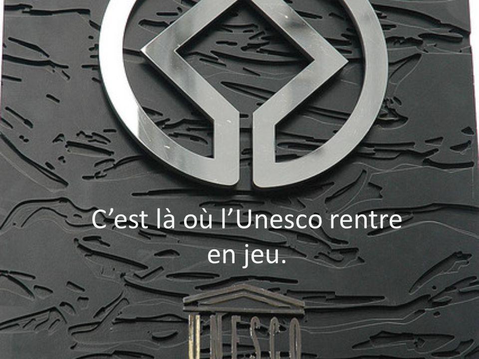 C'est là où l'Unesco rentre en jeu.