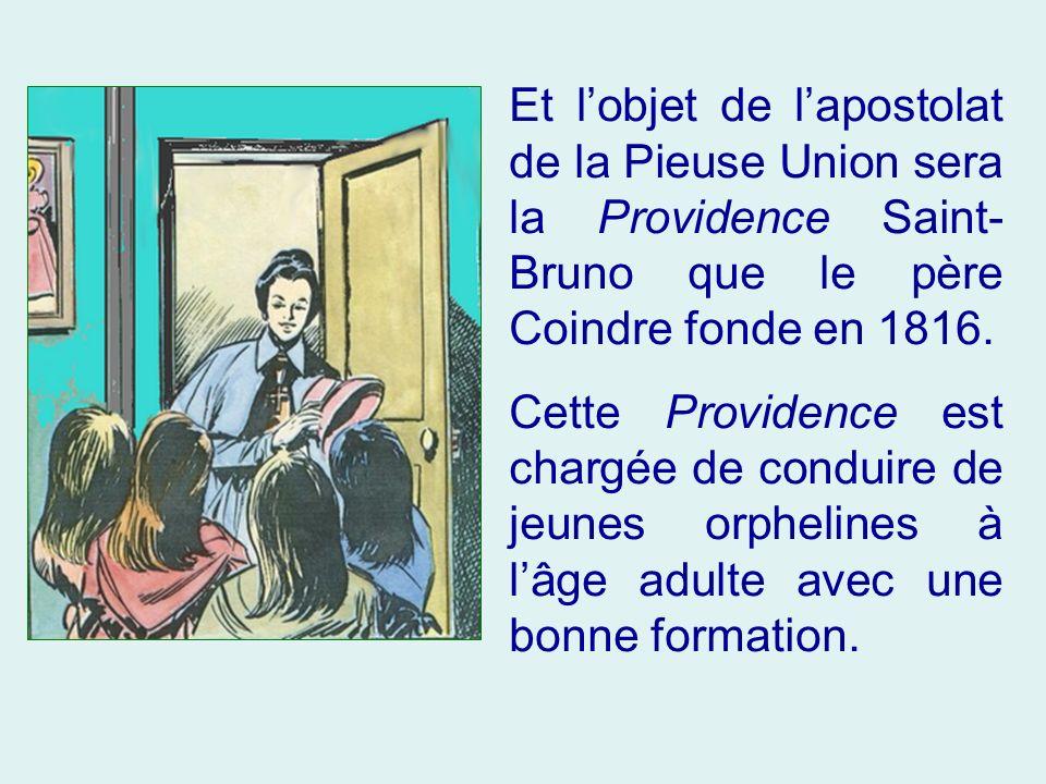 Et l'objet de l'apostolat de la Pieuse Union sera la Providence Saint-Bruno que le père Coindre fonde en 1816.