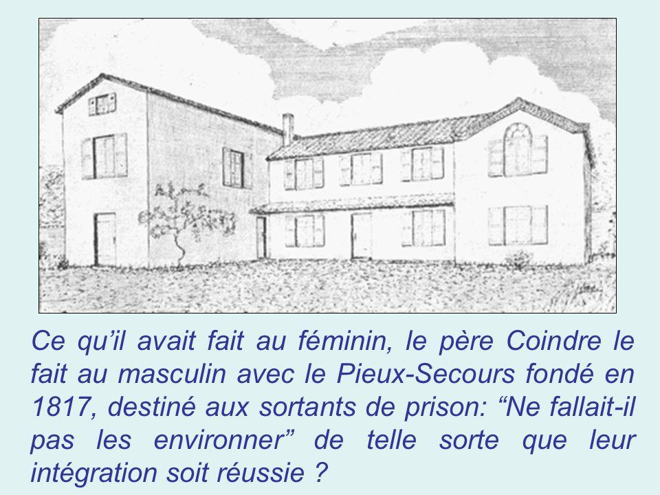 Ce qu'il avait fait au féminin, le père Coindre le fait au masculin avec le Pieux-Secours fondé en 1817, destiné aux sortants de prison: Ne fallait-il pas les environner de telle sorte que leur intégration soit réussie