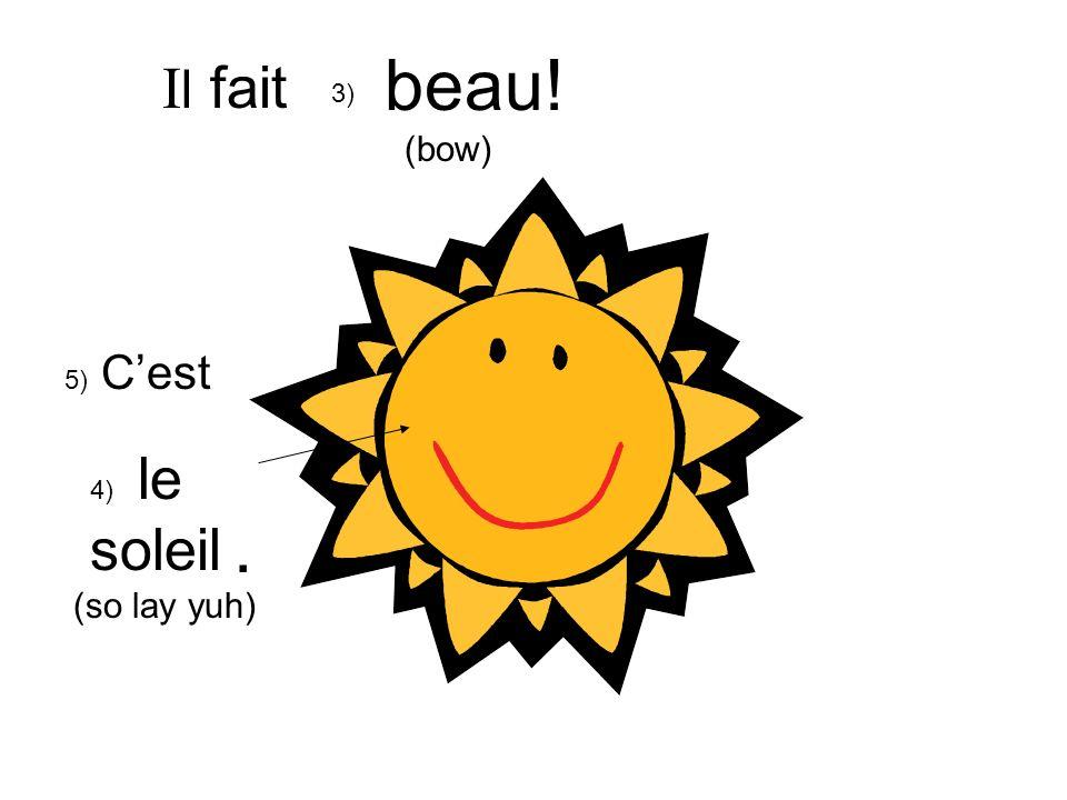 beau! (bow) Il fait 3) 5) C'est 4) le soleil (so lay yuh) .