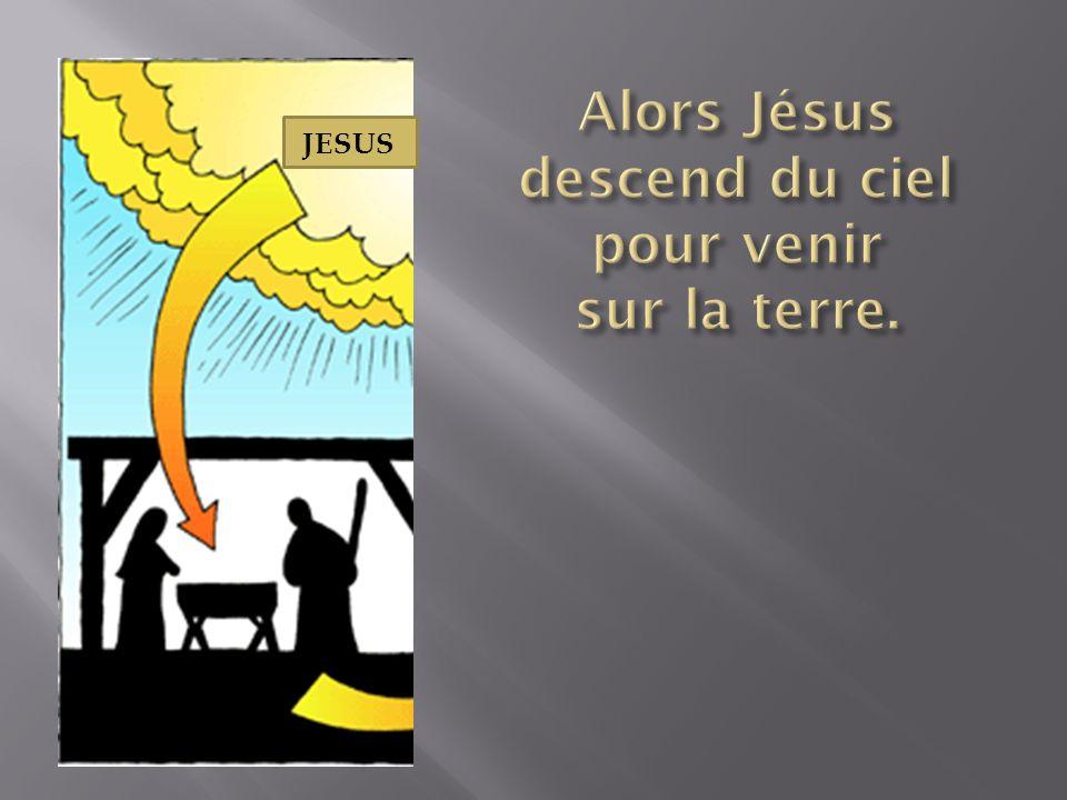 Alors Jésus descend du ciel pour venir sur la terre.