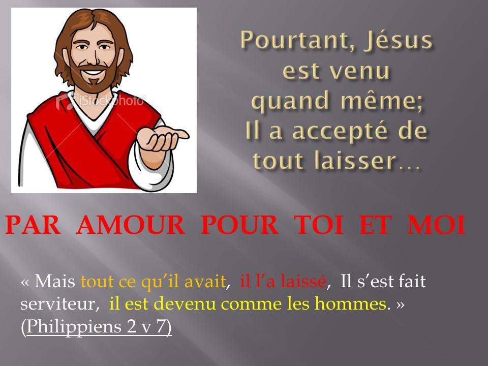 Pourtant, Jésus est venu quand même; Il a accepté de tout laisser…