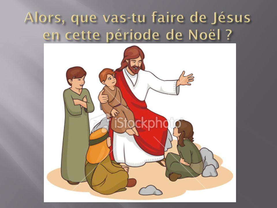 Alors, que vas-tu faire de Jésus en cette période de Noël