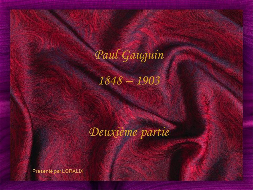 Paul Gauguin 1848 – 1903 Deuxième partie Présenté par LORALIX 1