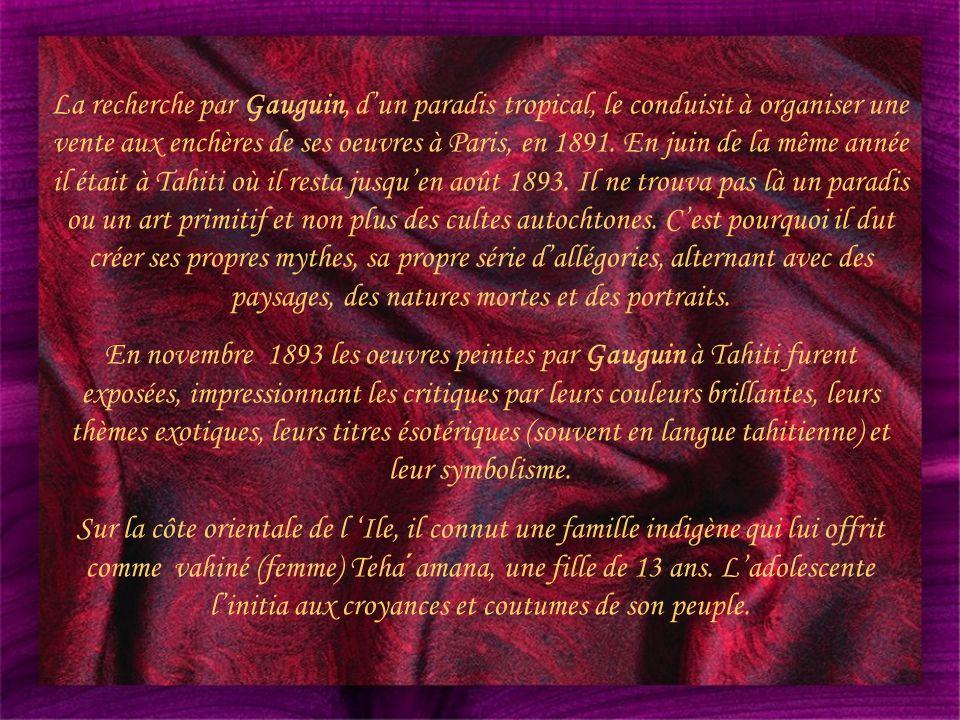 La recherche par Gauguin, d'un paradis tropical, le conduisit à organiser une vente aux enchères de ses oeuvres à Paris, en 1891. En juin de la même année il était à Tahiti où il resta jusqu'en août 1893. Il ne trouva pas là un paradis ou un art primitif et non plus des cultes autochtones. C'est pourquoi il dut créer ses propres mythes, sa propre série d'allégories, alternant avec des paysages, des natures mortes et des portraits.