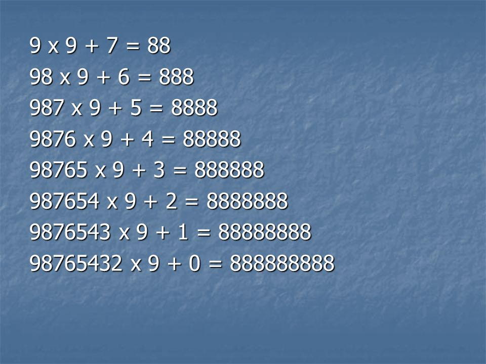 9 x 9 + 7 = 88 98 x 9 + 6 = 888. 987 x 9 + 5 = 8888. 9876 x 9 + 4 = 88888. 98765 x 9 + 3 = 888888.
