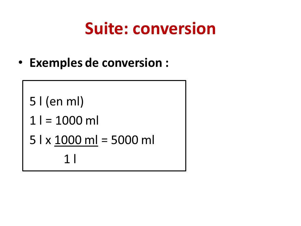 Suite: conversion Exemples de conversion : 5 l (en ml) 1 l = 1000 ml