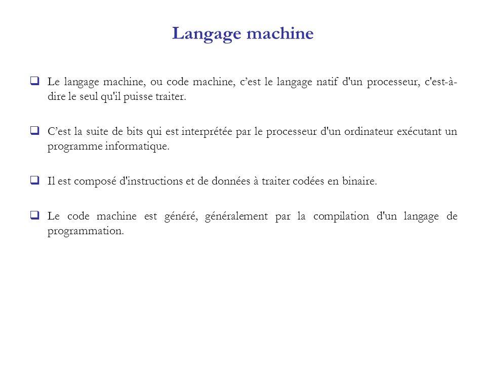 Langage machine Le langage machine, ou code machine, c'est le langage natif d un processeur, c est-à-dire le seul qu il puisse traiter.
