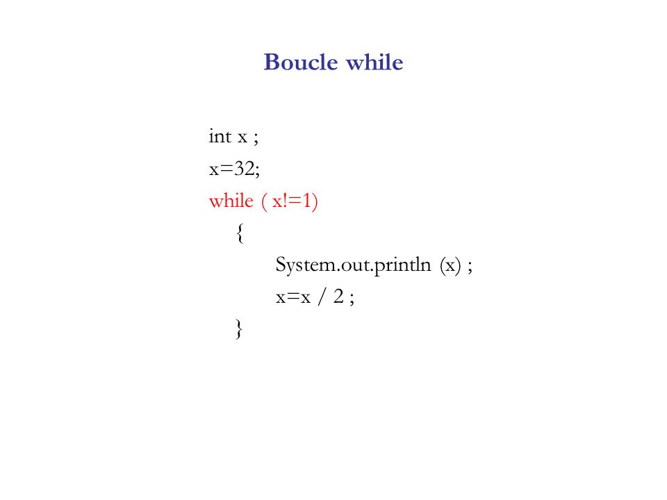 Boucle while int x ; x=32; while ( x!=1) { System.out.println (x) ;