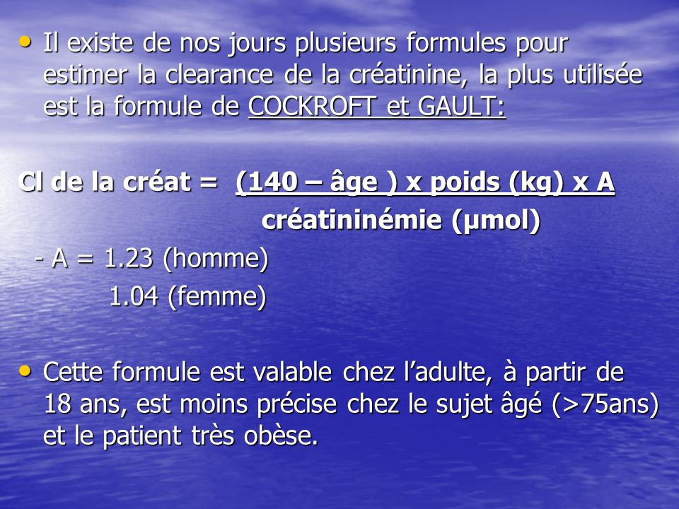 Il existe de nos jours plusieurs formules pour estimer la clearance de la créatinine, la plus utilisée est la formule de COCKROFT et GAULT: