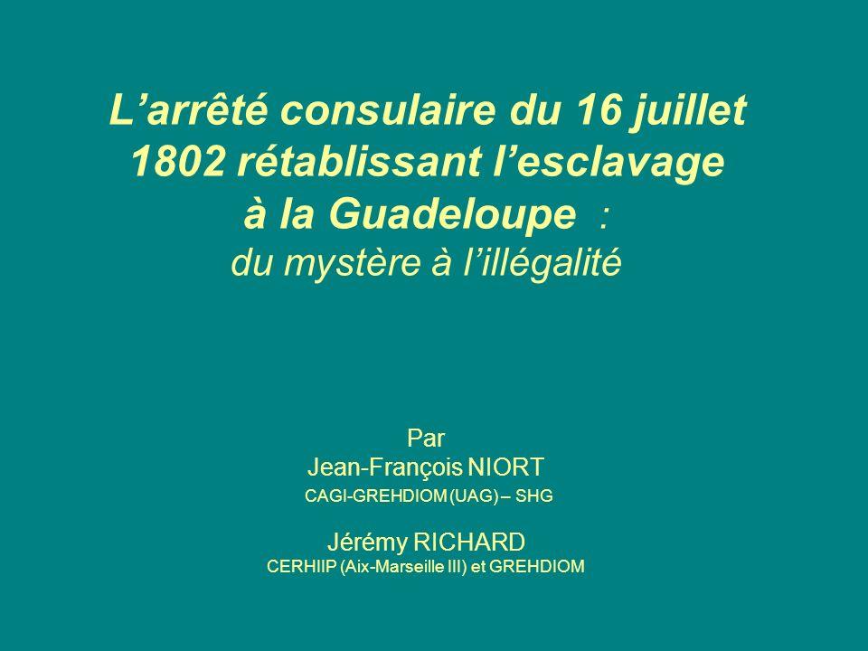 L'arrêté consulaire du 16 juillet 1802 rétablissant l'esclavage à la Guadeloupe : du mystère à l'illégalité Par Jean-François NIORT CAGI-GREHDIOM (UAG) – SHG Jérémy RICHARD CERHIIP (Aix-Marseille III) et GREHDIOM