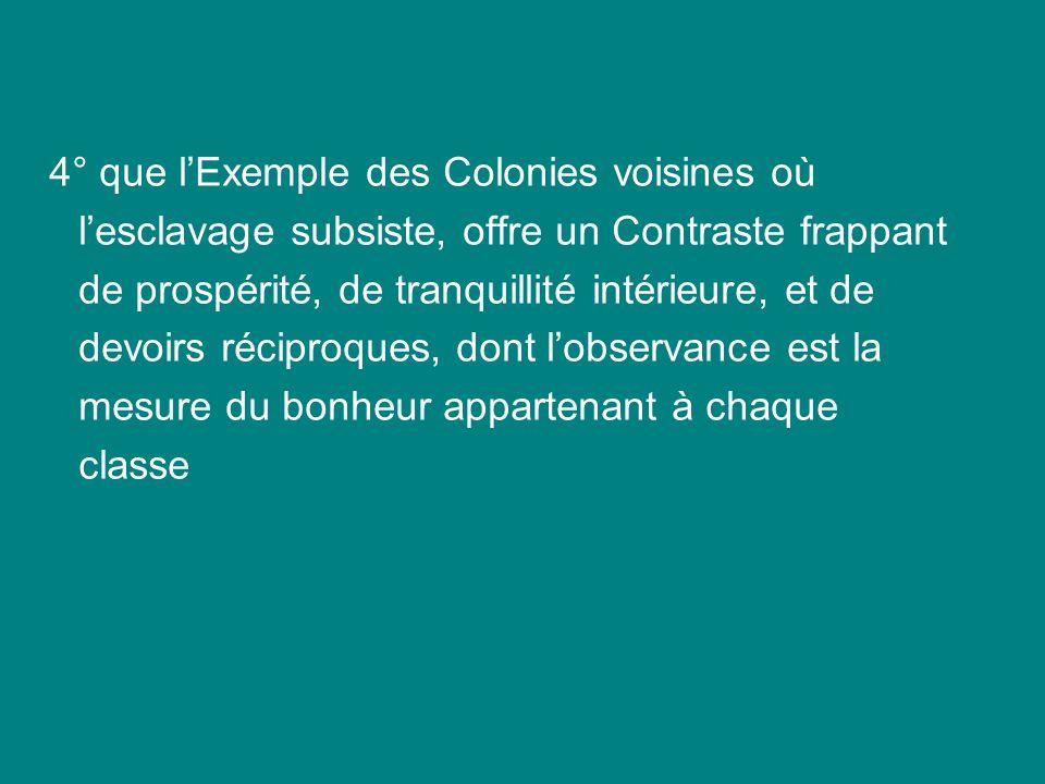 4° que l'Exemple des Colonies voisines où l'esclavage subsiste, offre un Contraste frappant de prospérité, de tranquillité intérieure, et de devoirs réciproques, dont l'observance est la mesure du bonheur appartenant à chaque classe
