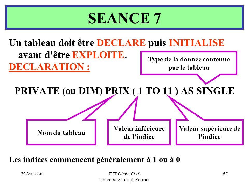 SEANCE 7 Un tableau doit être DECLARE puis INITIALISE avant d être EXPLOITE. DECLARATION : PRIVATE (ou DIM) PRIX ( 1 TO 11 ) AS SINGLE.