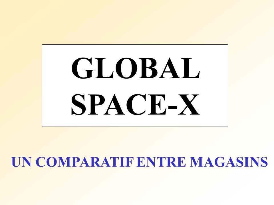 GLOBAL SPACE-X UN COMPARATIF ENTRE MAGASINS